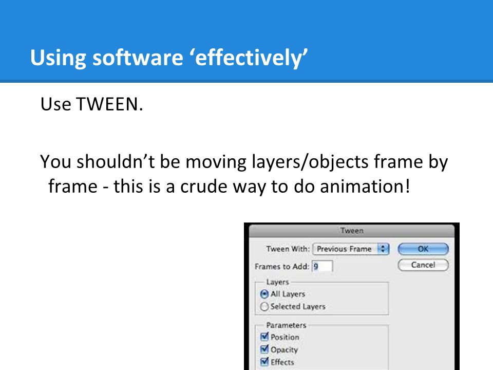 Using software 'effectively' Use TWEEN. You shouldn't be moving layers/objects frame by frame - this is a crude way to do animation!