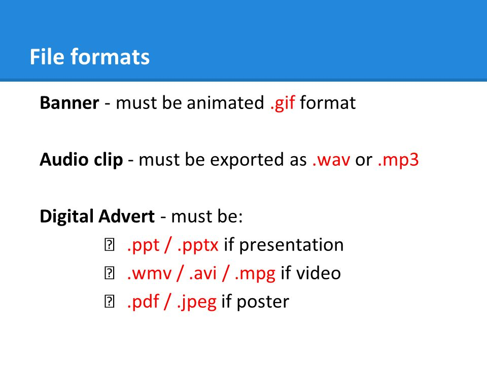 File formats Banner - must be animated.gif format Audio clip - must be exported as.wav or.mp3 Digital Advert - must be: ★.ppt /.pptx if presentation ★