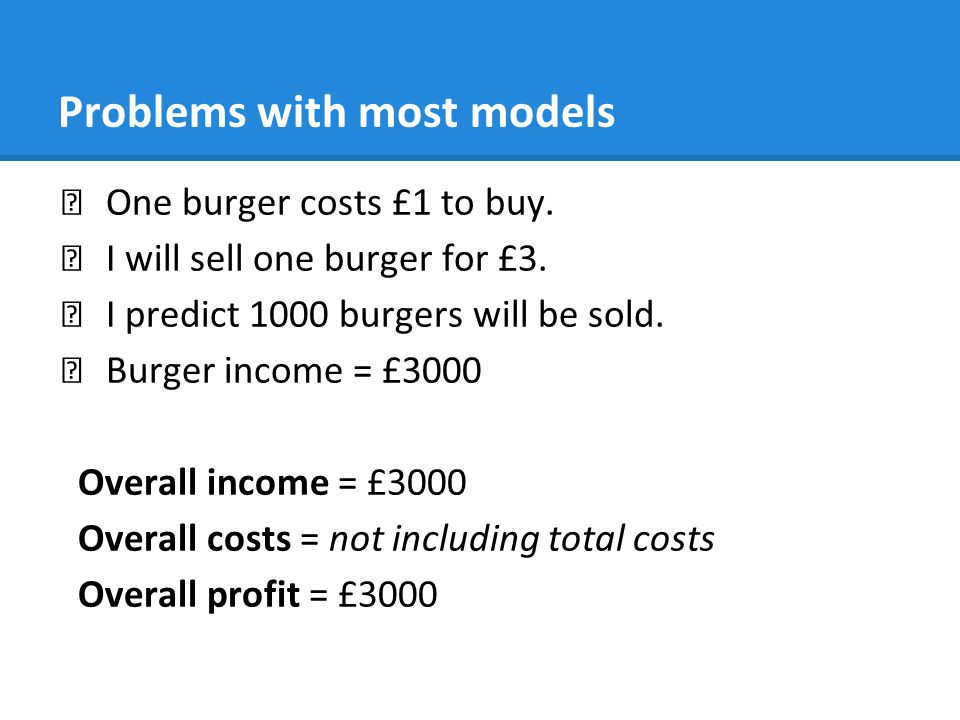 Problems with most models ★ One burger costs £1 to buy. ★ I will sell one burger for £3. ★ I predict 1000 burgers will be sold. ★ Burger income = £300