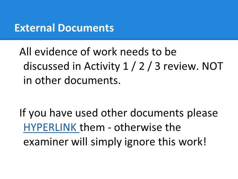External Documents All evidence of work needs to be discussed in Activity 1 / 2 / 3 review. NOT in other documents. If you have used other documents p