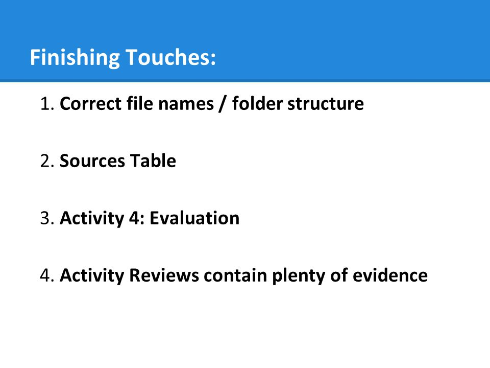 Finishing Touches: 1. Correct file names / folder structure 2. Sources Table 3. Activity 4: Evaluation 4. Activity Reviews contain plenty of evidence