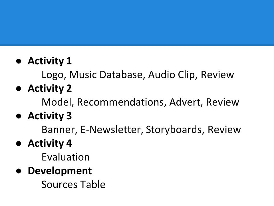 ●Activity 1 Logo, Music Database, Audio Clip, Review ●Activity 2 Model, Recommendations, Advert, Review ●Activity 3 Banner, E-Newsletter, Storyboards, Review ●Activity 4 Evaluation ●Development Sources Table