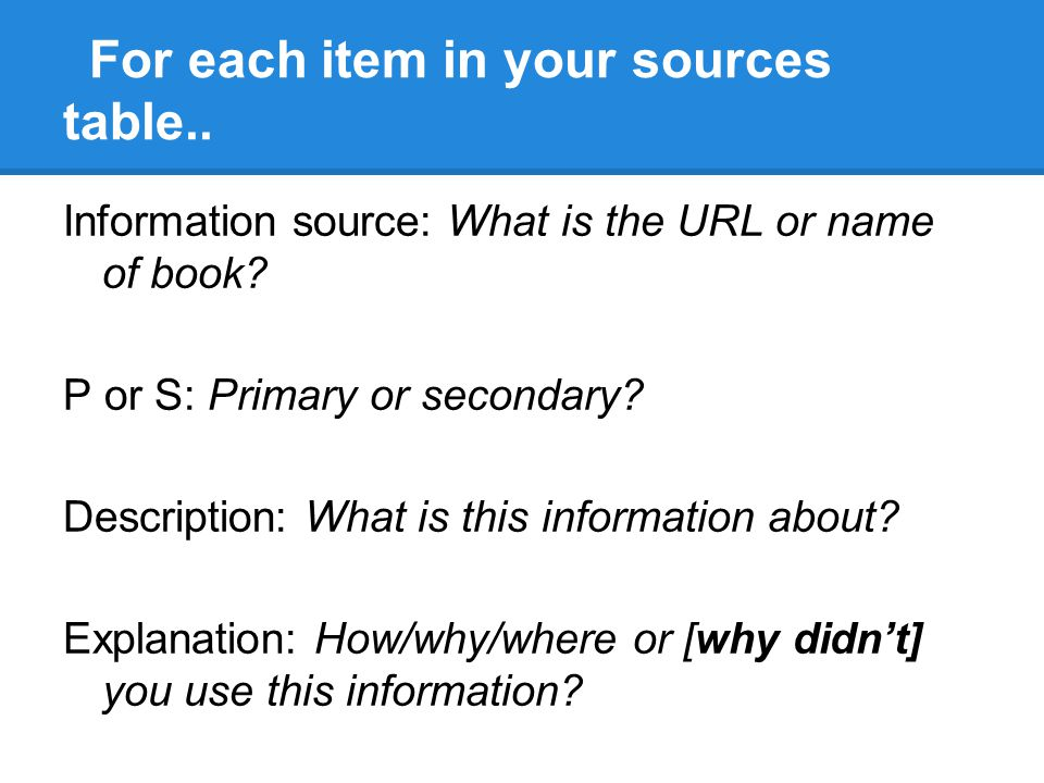 For each item in your sources table.. Information source: What is the URL or name of book? P or S: Primary or secondary? Description: What is this inf
