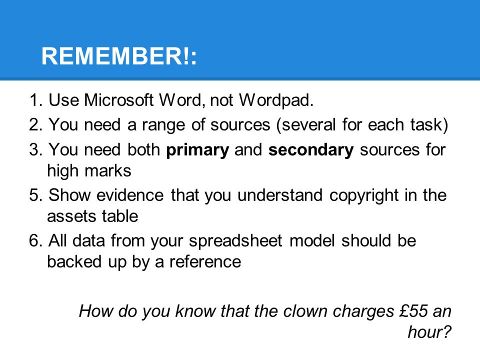 REMEMBER!: 1. Use Microsoft Word, not Wordpad. 2. You need a range of sources (several for each task) 3. You need both primary and secondary sources f