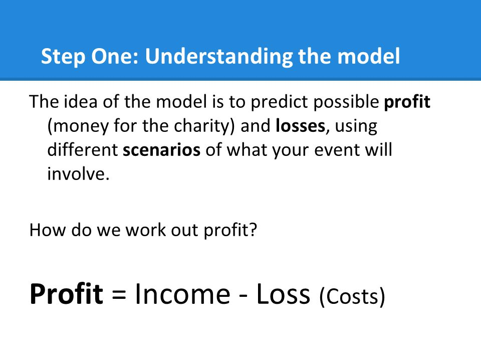 Step One: Understanding the model The idea of the model is to predict possible profit (money for the charity) and losses, using different scenarios of what your event will involve.