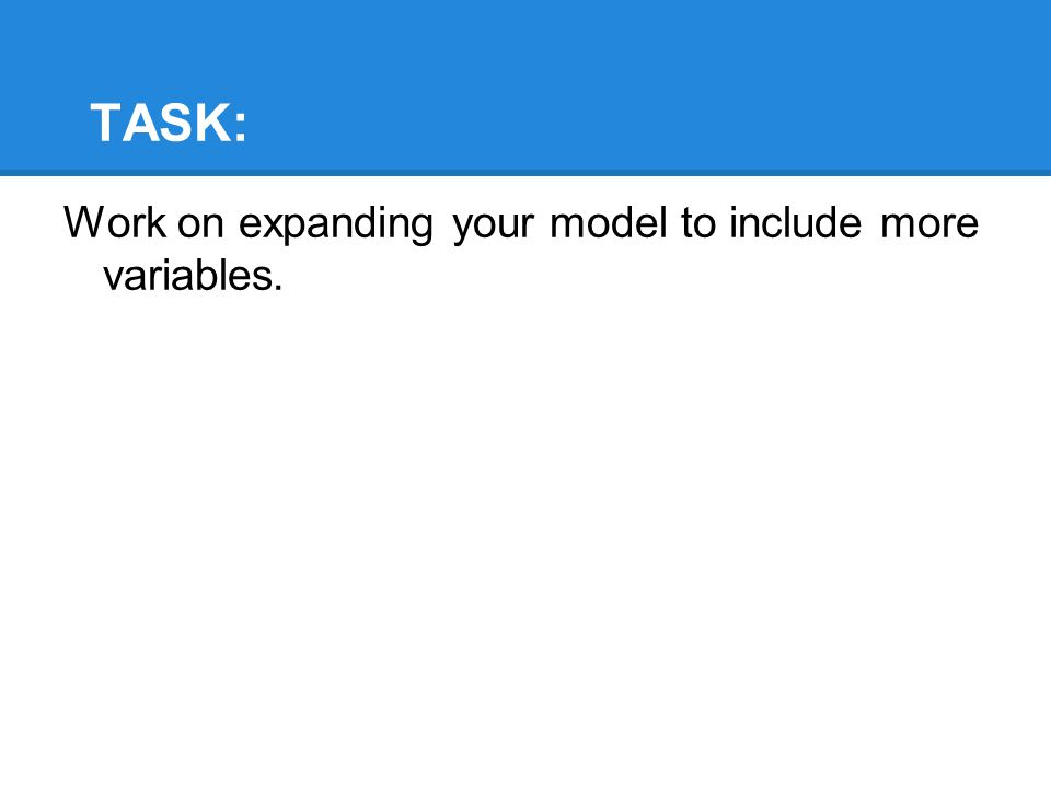 TASK: Work on expanding your model to include more variables.