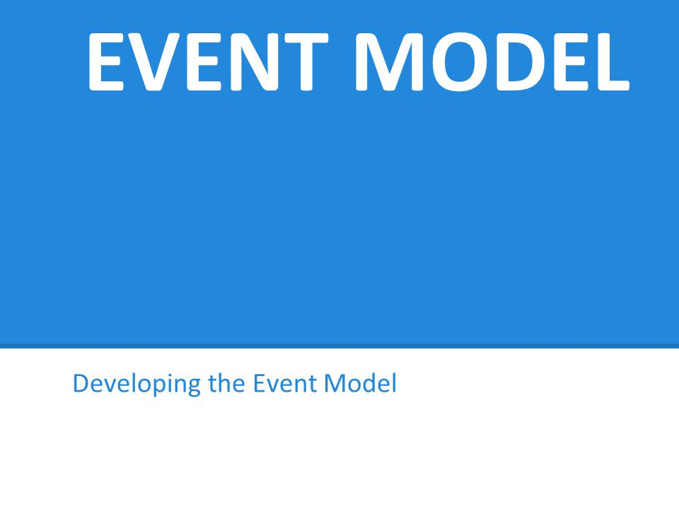 EVENT MODEL Developing the Event Model