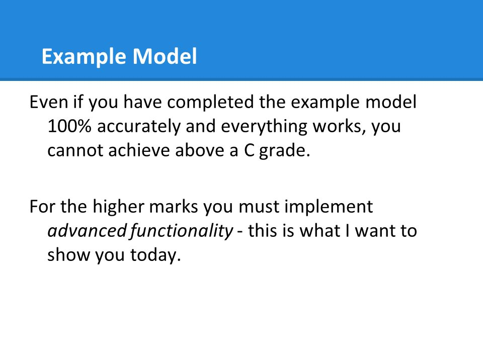Example Model Even if you have completed the example model 100% accurately and everything works, you cannot achieve above a C grade.
