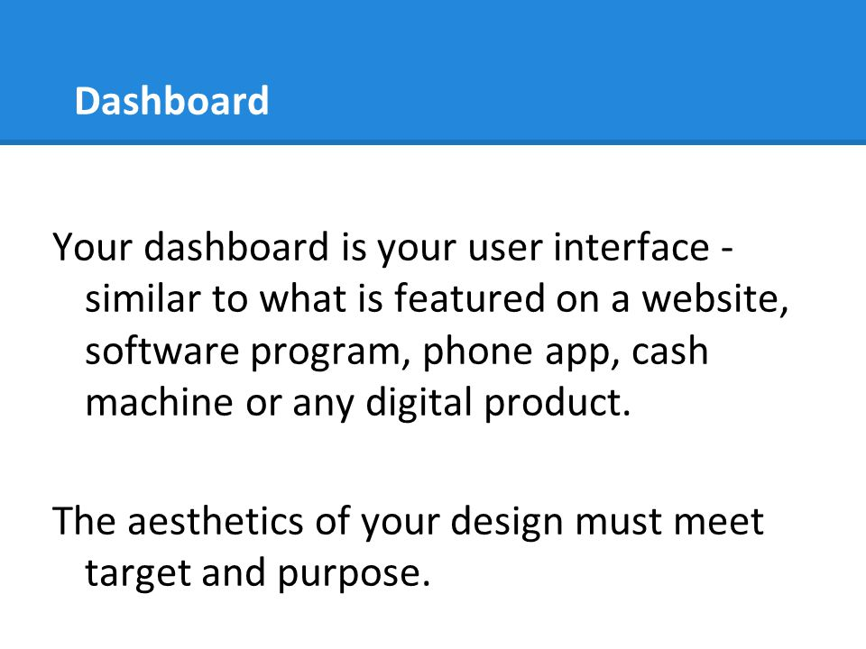 Dashboard Your dashboard is your user interface - similar to what is featured on a website, software program, phone app, cash machine or any digital p