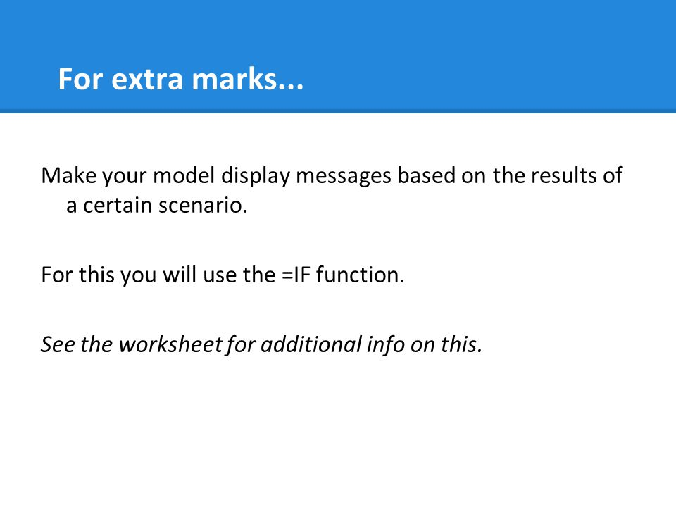 For extra marks...Make your model display messages based on the results of a certain scenario.
