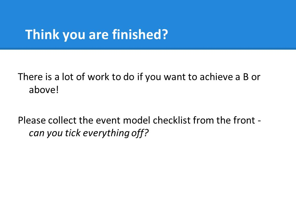 Think you are finished? There is a lot of work to do if you want to achieve a B or above! Please collect the event model checklist from the front - ca