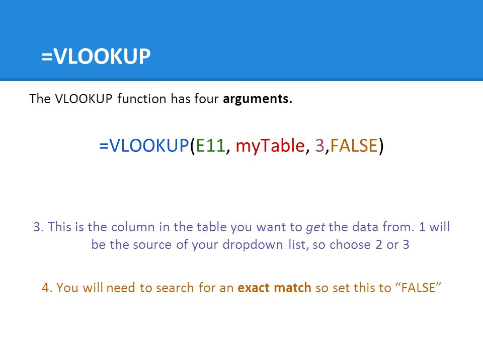 =VLOOKUP The VLOOKUP function has four arguments. =VLOOKUP(E11, myTable, 3,FALSE) 3. This is the column in the table you want to get the data from. 1