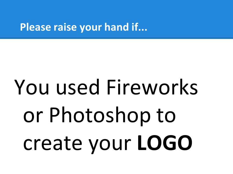 Please raise your hand if... You used Fireworks or Photoshop to create your LOGO