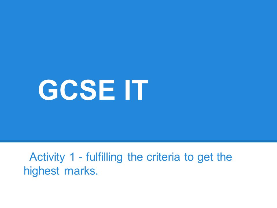 GCSE IT Activity 1 - fulfilling the criteria to get the highest marks.