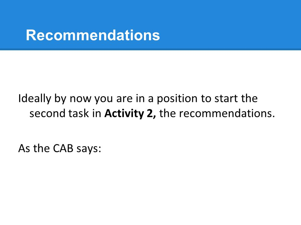 Recommendations Ideally by now you are in a position to start the second task in Activity 2, the recommendations. As the CAB says: