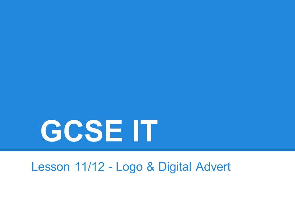 GCSE IT Lesson 11/12 - Logo & Digital Advert
