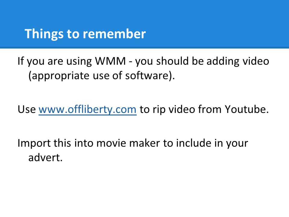 Things to remember If you are using WMM - you should be adding video (appropriate use of software). Use www.offliberty.com to rip video from Youtube.w