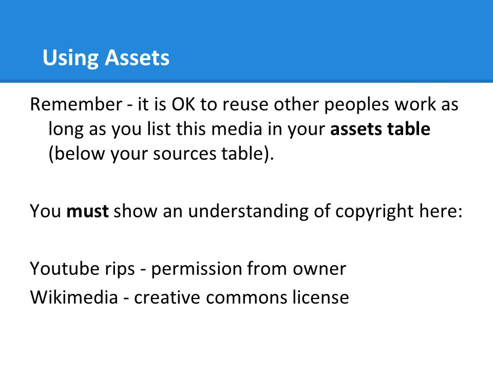 Using Assets Remember - it is OK to reuse other peoples work as long as you list this media in your assets table (below your sources table). You must