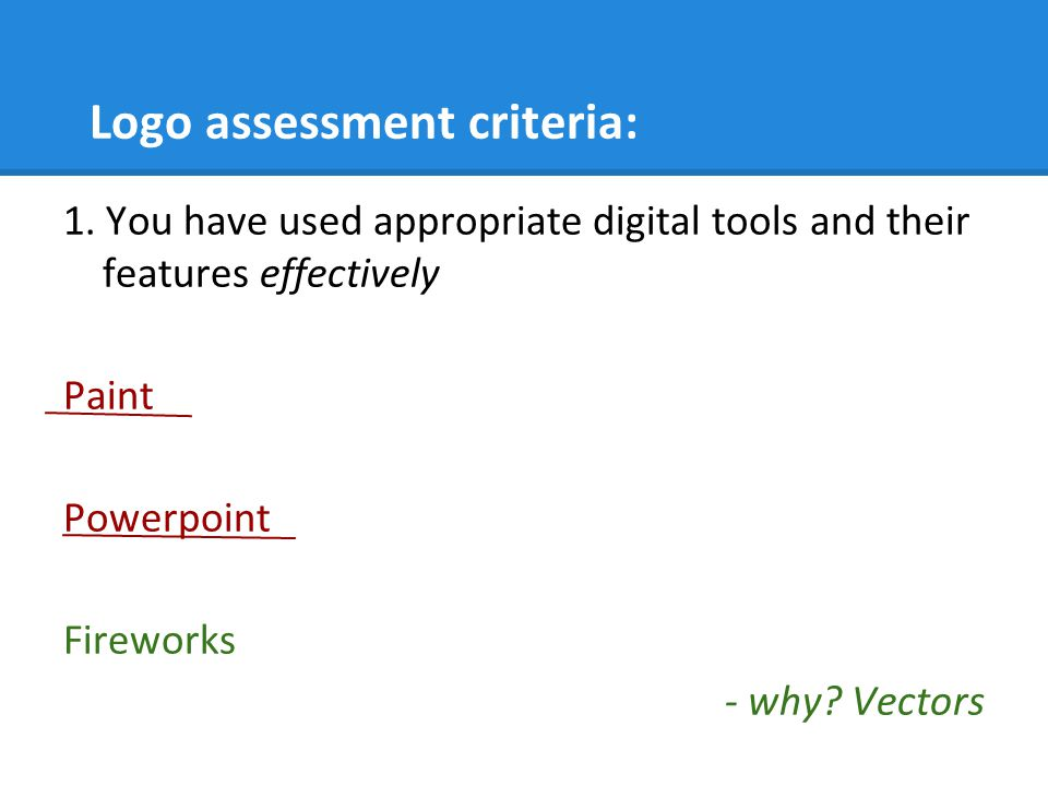 Logo assessment criteria: 1. You have used appropriate digital tools and their features effectively Paint Powerpoint Fireworks - why? Vectors