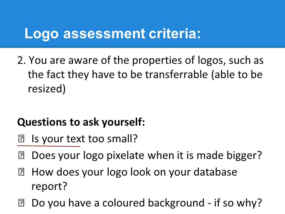Logo assessment criteria: 2. You are aware of the properties of logos, such as the fact they have to be transferrable (able to be resized) Questions t