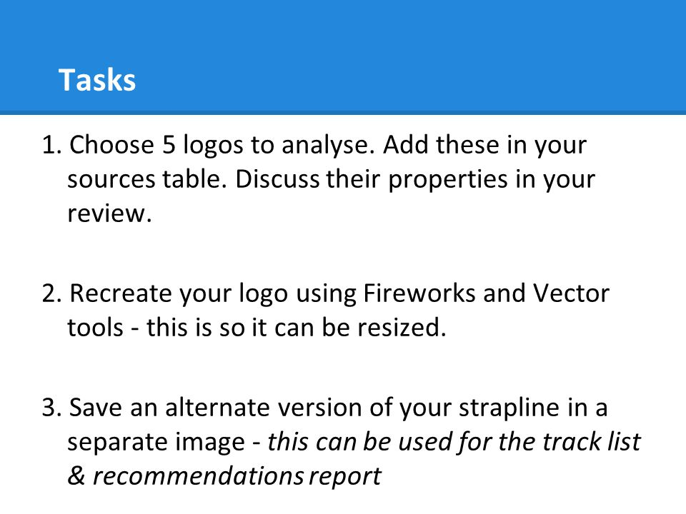 Tasks 1. Choose 5 logos to analyse. Add these in your sources table. Discuss their properties in your review. 2. Recreate your logo using Fireworks an