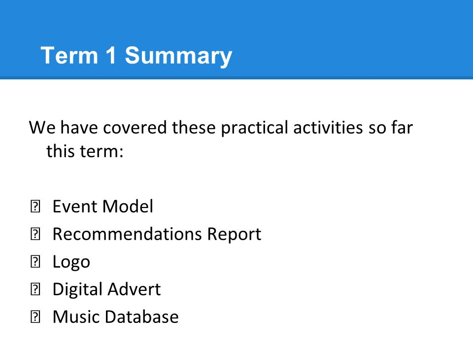 Term 1 Summary We have covered these practical activities so far this term: ★ Event Model ★ Recommendations Report ★ Logo ★ Digital Advert ★ Music Dat