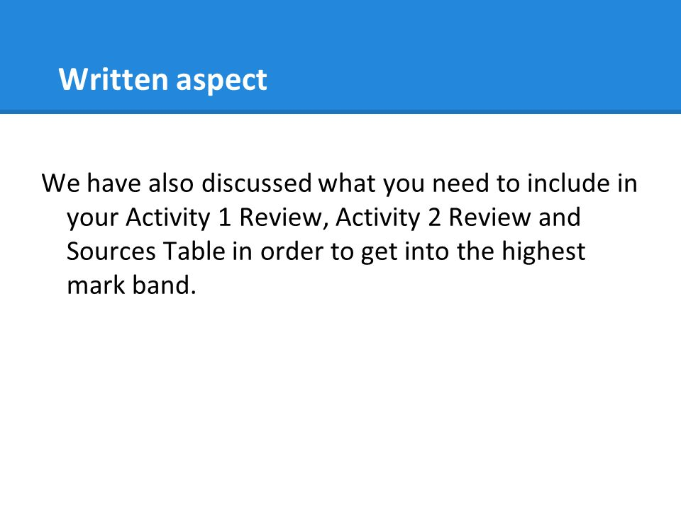 Written aspect We have also discussed what you need to include in your Activity 1 Review, Activity 2 Review and Sources Table in order to get into the highest mark band.