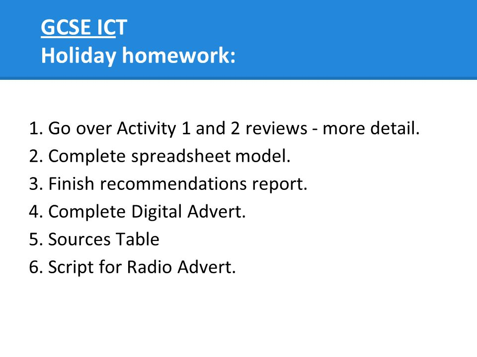 GCSE ICT Holiday homework: 1. Go over Activity 1 and 2 reviews - more detail. 2. Complete spreadsheet model. 3. Finish recommendations report. 4. Comp
