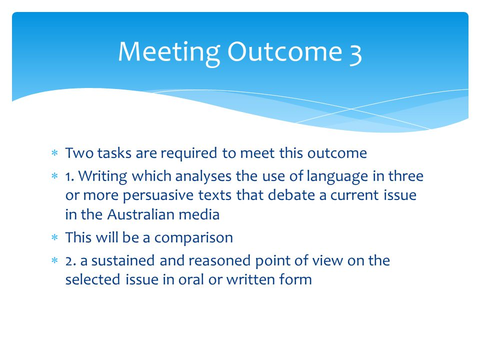  Two tasks are required to meet this outcome  1. Writing which analyses the use of language in three or more persuasive texts that debate a current