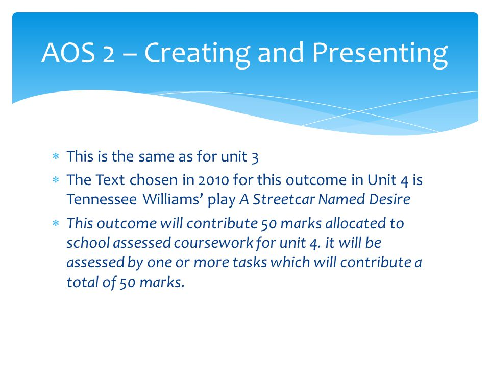  This is the same as for unit 3  The Text chosen in 2010 for this outcome in Unit 4 is Tennessee Williams' play A Streetcar Named Desire  This outcome will contribute 50 marks allocated to school assessed coursework for unit 4.