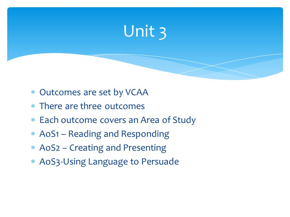  Outcomes are set by VCAA  There are three outcomes  Each outcome covers an Area of Study  AoS1 – Reading and Responding  AoS2 – Creating and Presenting  AoS3-Using Language to Persuade Unit 3