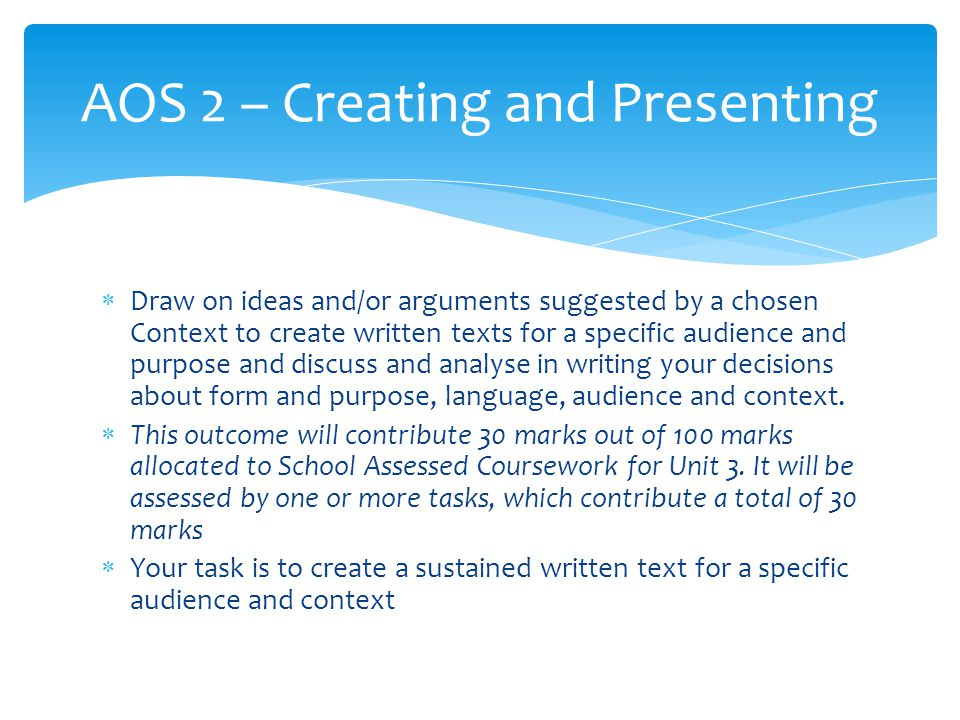  Draw on ideas and/or arguments suggested by a chosen Context to create written texts for a specific audience and purpose and discuss and analyse in writing your decisions about form and purpose, language, audience and context.