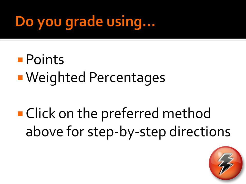  Set-Up Grading Methods  Two parts of a student's final grade  Attendance  Coursework  Coursework assignments are automatically imported into the Gradebook  Must assign weights to Coursework and Attendance (Can assign 0% to attendance)