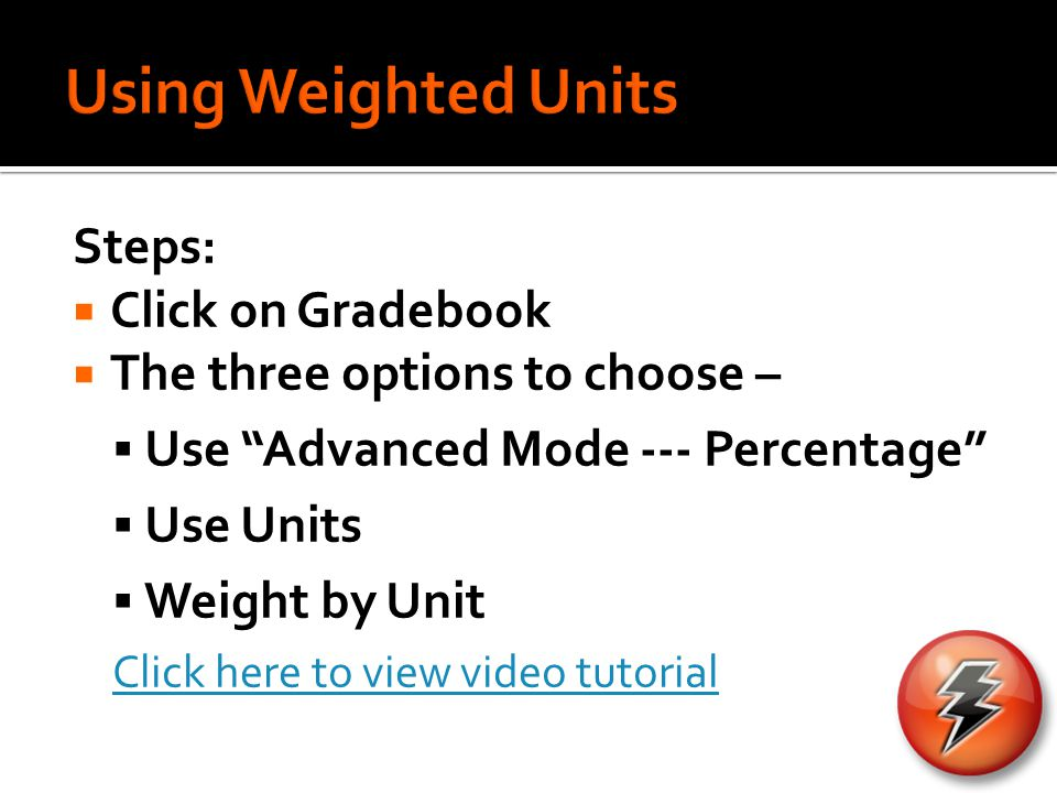 Steps:  Click on Gradebook  The three options to choose –  Use Advanced Mode --- Percentage  Use Units  Weight by Unit Click here to view video tutorial