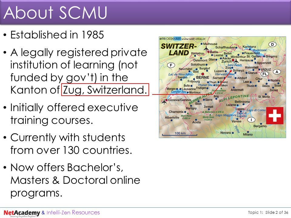 Topic 1: Slide 2 of 36 & Intelli-Zen Resources About SCMU Established in 1985 A legally registered private institution of learning (not funded by gov't) in the Kanton of Zug, Switzerland.