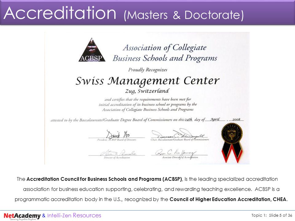 Topic 1: Slide 5 of 36 & Intelli-Zen Resources Accreditation (Masters & Doctorate) The Accreditation Council for Business Schools and Programs (ACBSP), is the leading specialized accreditation association for business education supporting, celebrating, and rewarding teaching excellence.