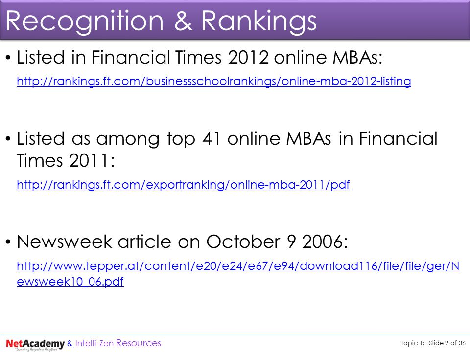 Topic 1: Slide 9 of 36 & Intelli-Zen Resources Recognition & Rankings Listed in Financial Times 2012 online MBAs: http://rankings.ft.com/businessschoolrankings/online-mba-2012-listing Listed as among top 41 online MBAs in Financial Times 2011: http://rankings.ft.com/exportranking/online-mba-2011/pdf Newsweek article on October 9 2006: http://www.tepper.at/content/e20/e24/e67/e94/download116/file/file/ger/N ewsweek10_06.pdf