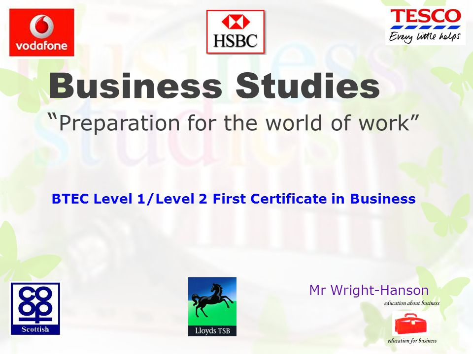 Business Studies Preparation for the world of work BTEC Level 1/Level 2 First Certificate in Business Mr Wright-Hanson