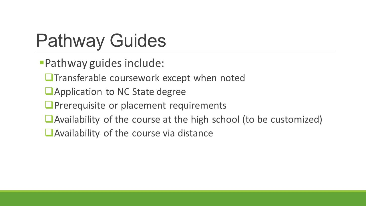 Pathway Guides  Pathway guides include:  Transferable coursework except when noted  Application to NC State degree  Prerequisite or placement requirements  Availability of the course at the high school (to be customized)  Availability of the course via distance