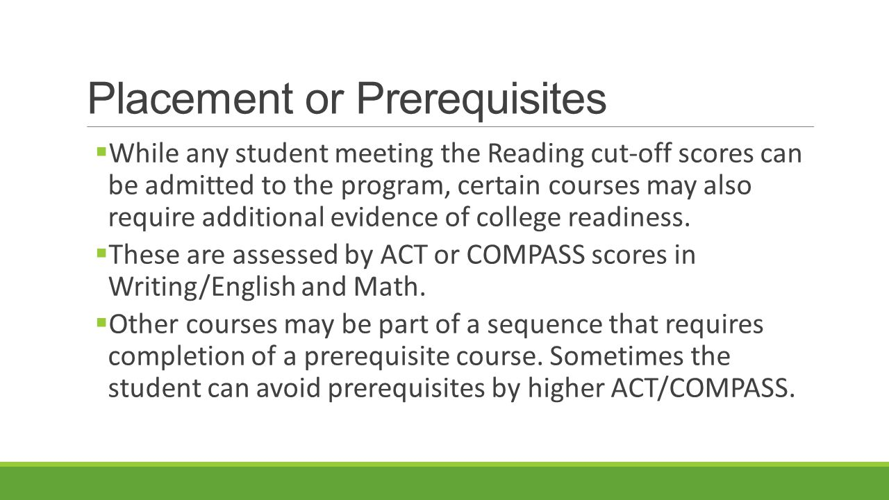 Placement or Prerequisites  While any student meeting the Reading cut-off scores can be admitted to the program, certain courses may also require additional evidence of college readiness.