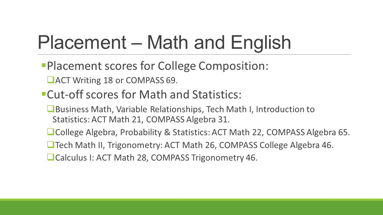 Placement  Other popular courses with placement standards:  Introduction to Chemistry: ACT Math 21, COMPASS Algebra 31  Introduction to Business: ACT Reading 18, COMPASS Reading 80  Microeconomics, Macroeconomics: ACT Math 21, COMPASS Algebra 31  Human Anatomy & Physiology I: ACT Math 21/COMPASS Algebra 31; ACT Reading 18/COMPASS Reading 80; ACT Writing 18/COMPASS 69; Chemistry pre-requisite  Introductory Physics: ACT Math 21, COMPASS Algebra 31