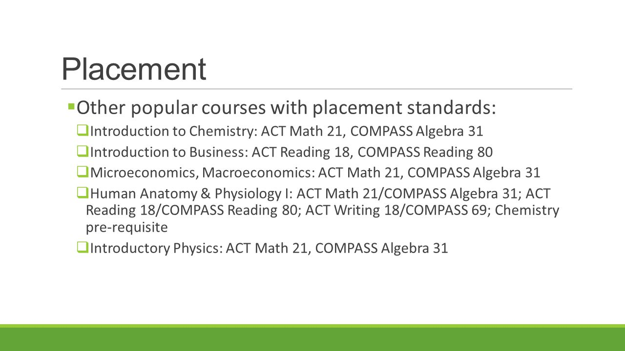 Placement  Other popular courses with placement standards:  Introduction to Chemistry: ACT Math 21, COMPASS Algebra 31  Introduction to Business: ACT Reading 18, COMPASS Reading 80  Microeconomics, Macroeconomics: ACT Math 21, COMPASS Algebra 31  Human Anatomy & Physiology I: ACT Math 21/COMPASS Algebra 31; ACT Reading 18/COMPASS Reading 80; ACT Writing 18/COMPASS 69; Chemistry pre-requisite  Introductory Physics: ACT Math 21, COMPASS Algebra 31