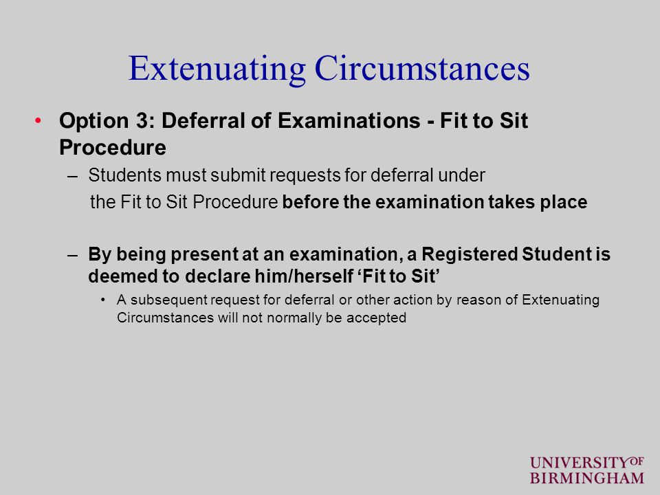 Extenuating Circumstances Option 3: Deferral of Examinations - Fit to Sit Procedure –Students must submit requests for deferral under the Fit to Sit Procedure before the examination takes place –By being present at an examination, a Registered Student is deemed to declare him/herself 'Fit to Sit' A subsequent request for deferral or other action by reason of Extenuating Circumstances will not normally be accepted