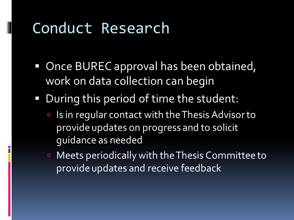 Conduct Research  Once BUREC approval has been obtained, work on data collection can begin  During this period of time the student:  Is in regular contact with the Thesis Advisor to provide updates on progress and to solicit guidance as needed  Meets periodically with the Thesis Committee to provide updates and receive feedback