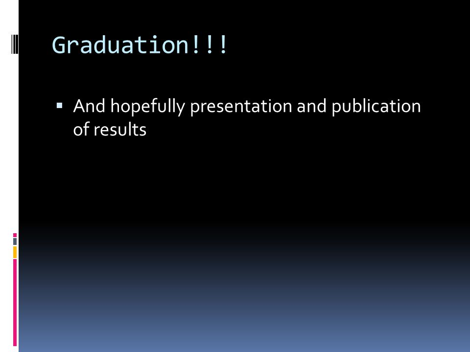 Graduation!!!  And hopefully presentation and publication of results