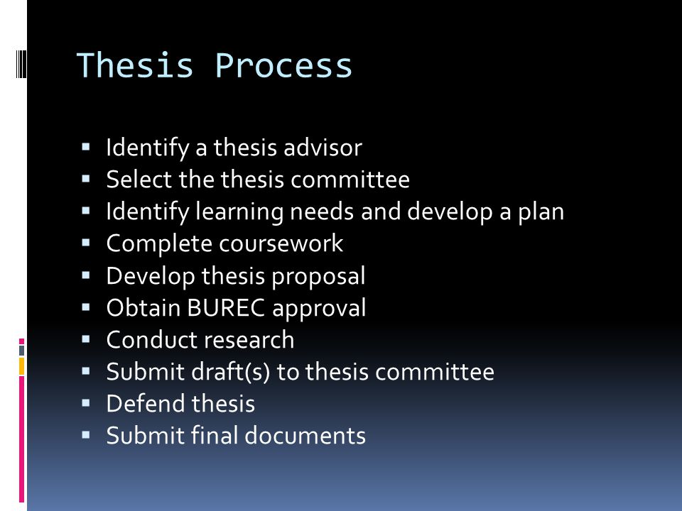 Thesis Process  Identify a thesis advisor  Select the thesis committee  Identify learning needs and develop a plan  Complete coursework  Develop thesis proposal  Obtain BUREC approval  Conduct research  Submit draft(s) to thesis committee  Defend thesis  Submit final documents