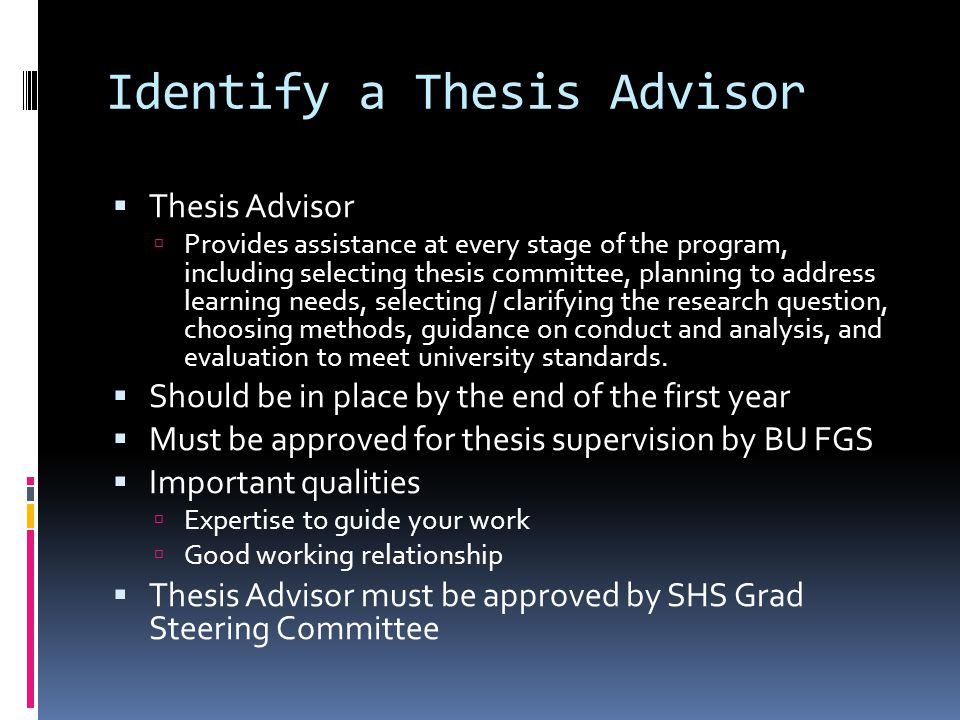 Identify a Thesis Advisor  Thesis Advisor  Provides assistance at every stage of the program, including selecting thesis committee, planning to address learning needs, selecting / clarifying the research question, choosing methods, guidance on conduct and analysis, and evaluation to meet university standards.