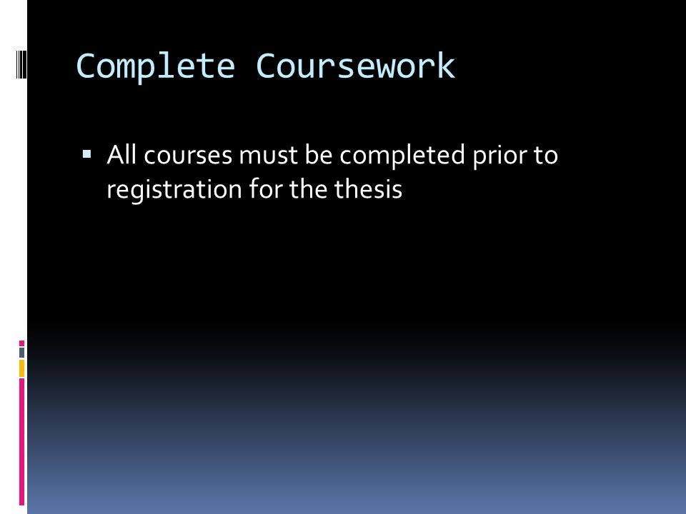 Complete Coursework  All courses must be completed prior to registration for the thesis