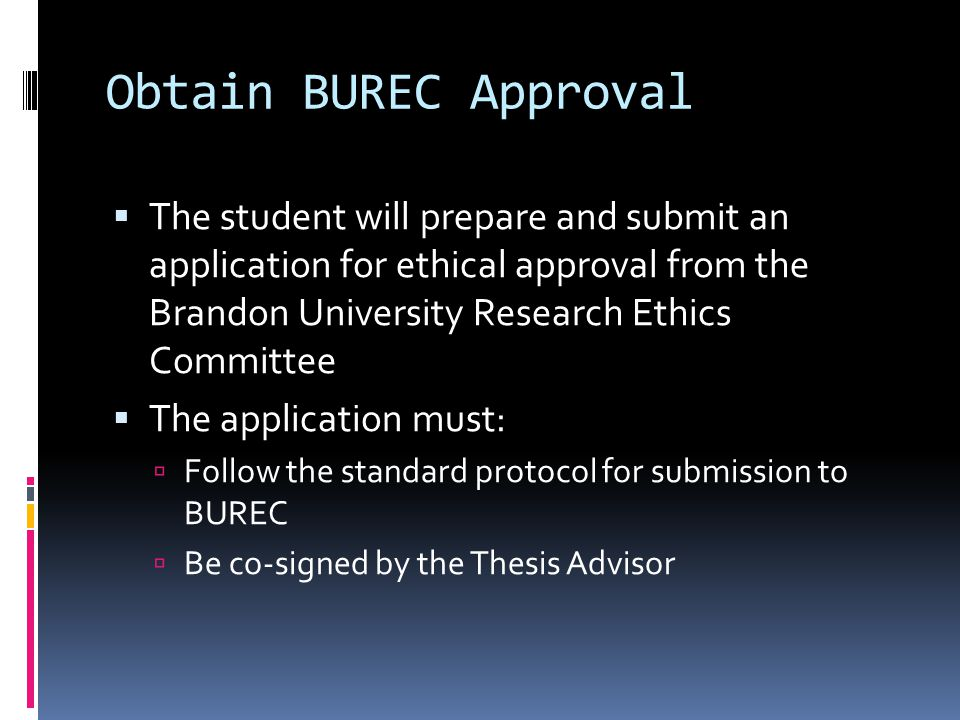 Obtain BUREC Approval  The student will prepare and submit an application for ethical approval from the Brandon University Research Ethics Committee  The application must:  Follow the standard protocol for submission to BUREC  Be co-signed by the Thesis Advisor