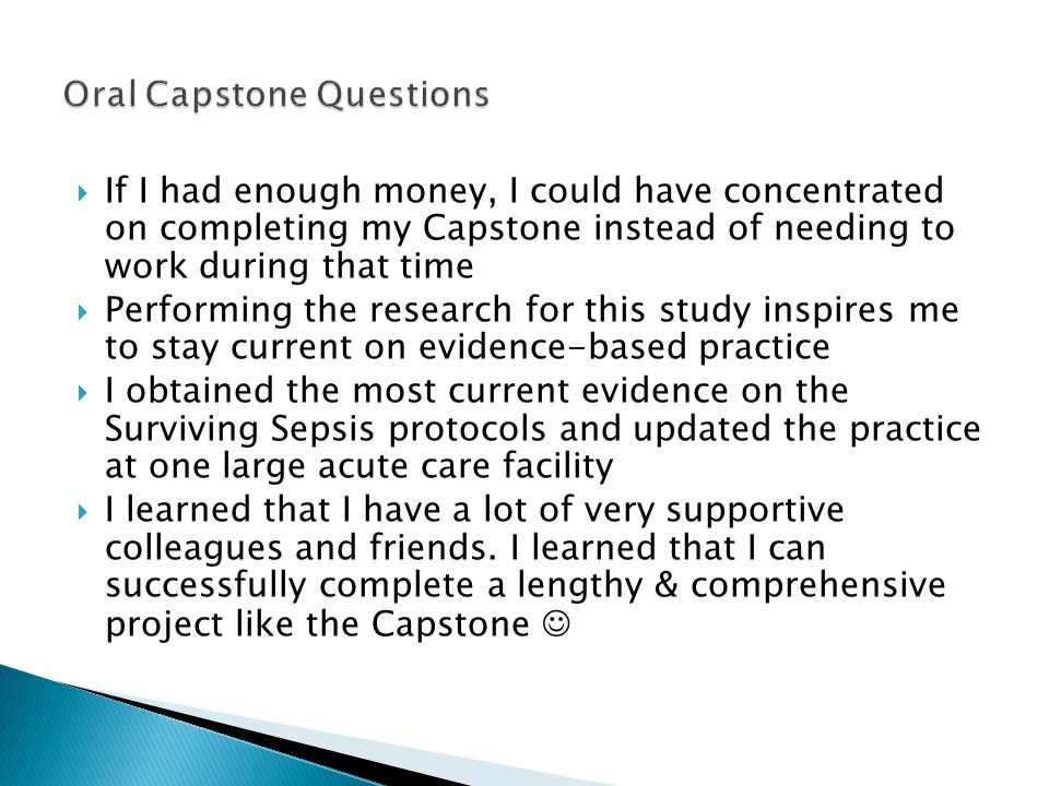  If I had enough money, I could have concentrated on completing my Capstone instead of needing to work during that time  Performing the research for this study inspires me to stay current on evidence-based practice  I obtained the most current evidence on the Surviving Sepsis protocols and updated the practice at one large acute care facility  I learned that I have a lot of very supportive colleagues and friends.